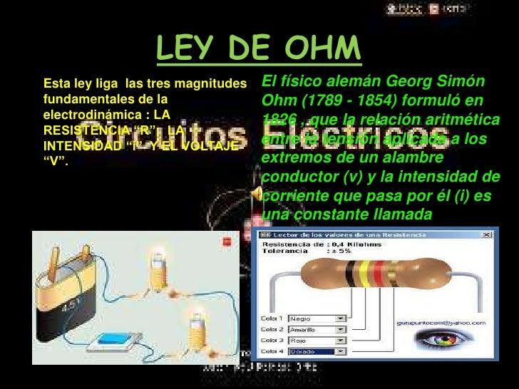 LEY DE OHM<br />El físico alemán Georg Simón Ohm (1789 - 1854) formuló en 1826 , que la relación aritmética entre la tensi...