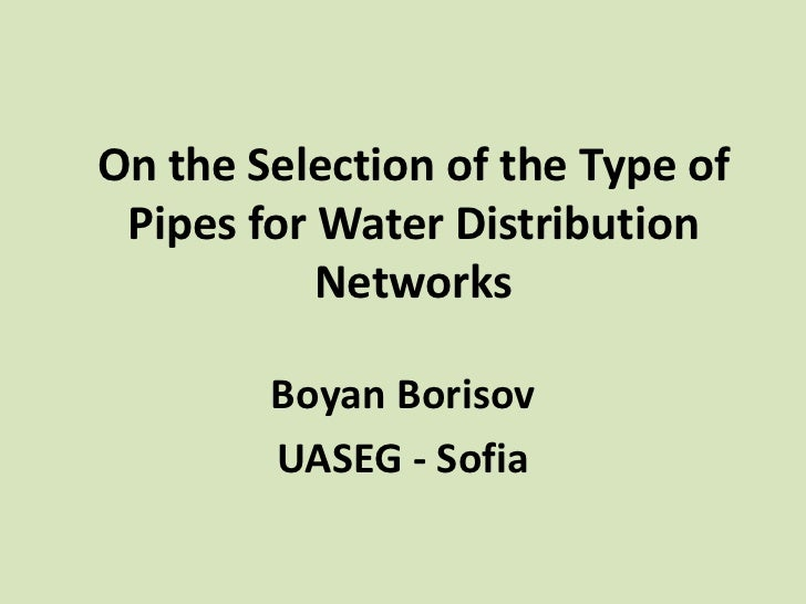 On the Selection of the Type of Pipes for Water Distribution           Networks        Boyan Borisov        UASEG - Sofia
