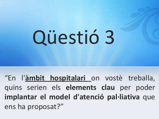 """Qüestió 3 """"En l'àmbit hospitalari on vostè treballa, quins serien els elements clau per poder implantar el model d'atenció..."""