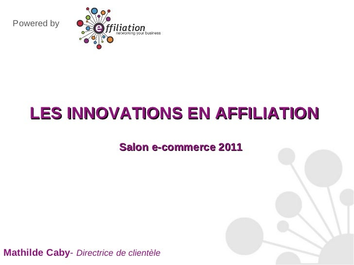 <ul><li>LES INNOVATIONS EN AFFILIATION Salon e-commerce 2011 </li></ul>Mathilde Caby -  Directrice de clientèle Powered by