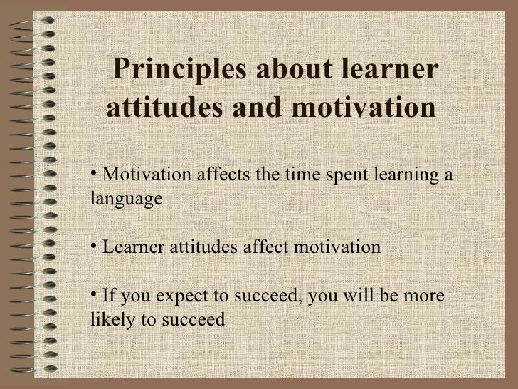 Principles about learner attitudes and motivation  <ul><li>Motivation affects the time spent learning a language  </li></u...