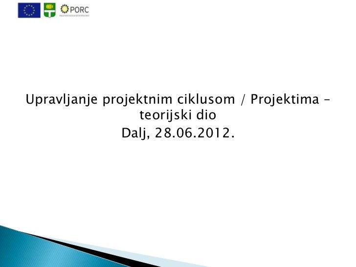 Upravljanje projektnim ciklusom / Projektima –                  teorijski dio               Dalj, 28.06.2012.