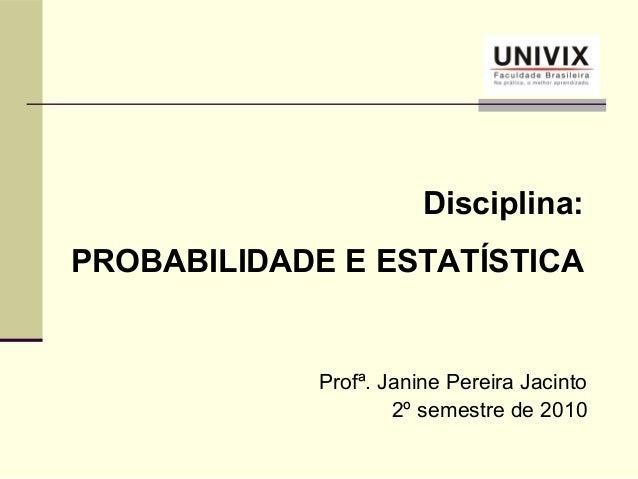Profª. Janine Pereira Jacinto2º semestre de 2010Disciplina:PROBABILIDADE E ESTATÍSTICA