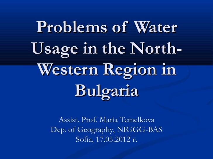 Problems of WaterUsage in the North-Western Region in     Bulgaria   Assist. Prof. Maria Temelkova  Dep. of Geography, NIG...