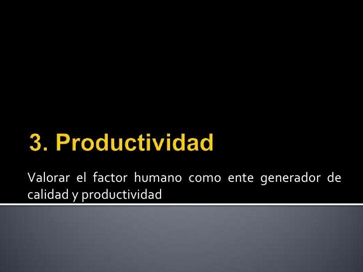 3. Productividad<br />Valorar el factor humano como ente generador de calidad y productividad<br />