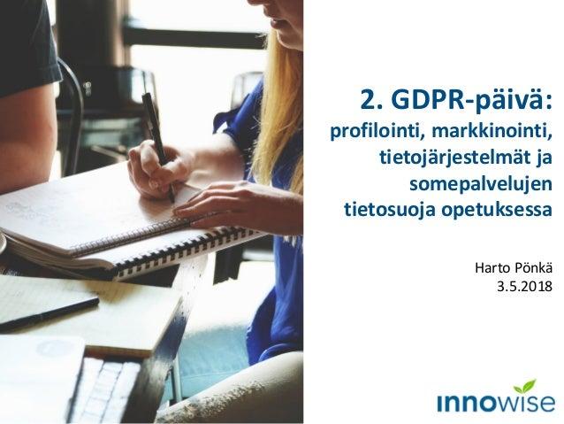2. GDPR-päivä: profilointi, markkinointi, tietojärjestelmät ja somepalvelujen tietosuoja opetuksessa Harto Pönkä 3.5.2018