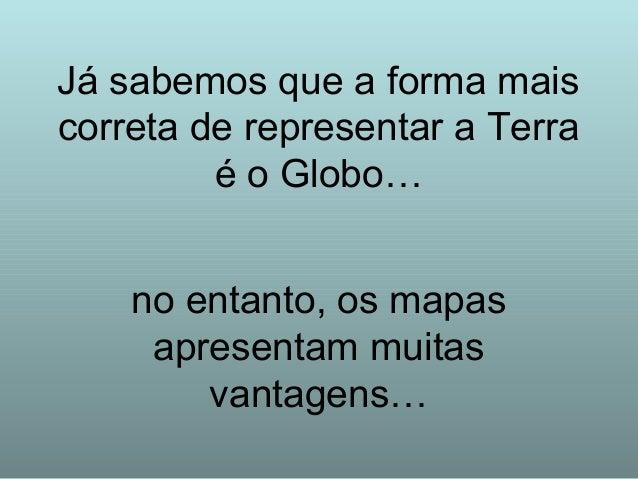 Já sabemos que a forma mais correta de representar a Terra é o Globo… no entanto, os mapas apresentam muitas vantagens…