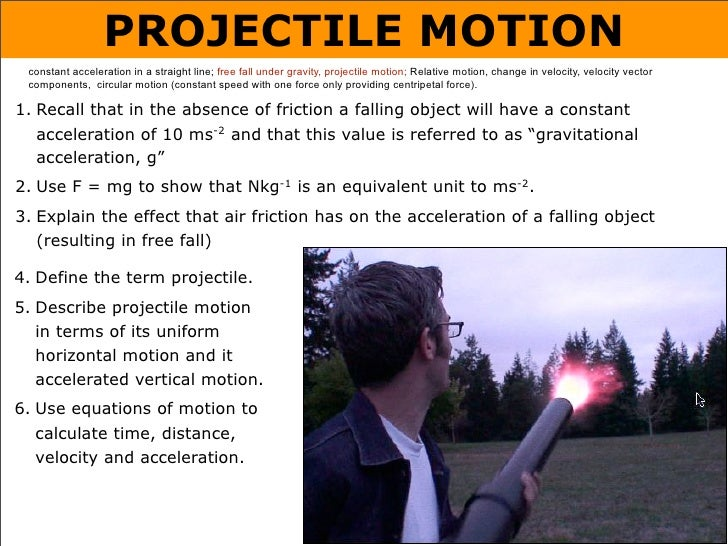 PROJECTILE MOTION  constant acceleration in a straight line; free fall under gravity, projectile motion; Relative motion, ...