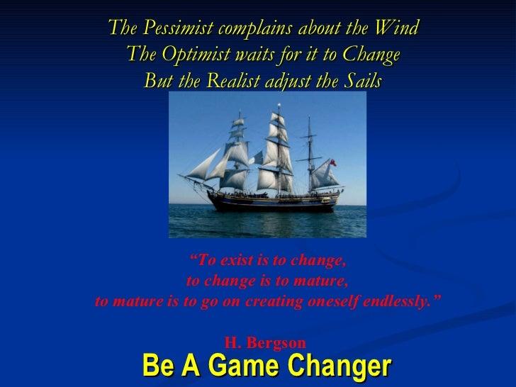 Be A Game Changer <ul><li>The Pessimist complains about the Wind </li></ul><ul><li>The Optimist waits for it to Change </l...