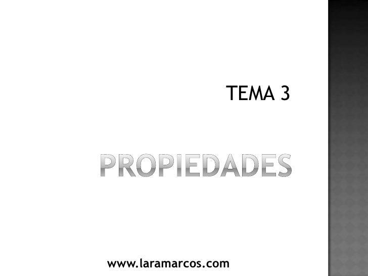 PROPIEDADES<br />TEMA 3<br />www.laramarcos.com<br />