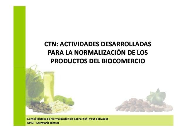 CTN: ACTIVIDADES DESARROLLADAS PARA LA NORMALIZACIÓN DE LOS PRODUCTOS DEL BIOCOMERCIO CTN: ACTIVIDADES DESARROLLADAS PARA ...