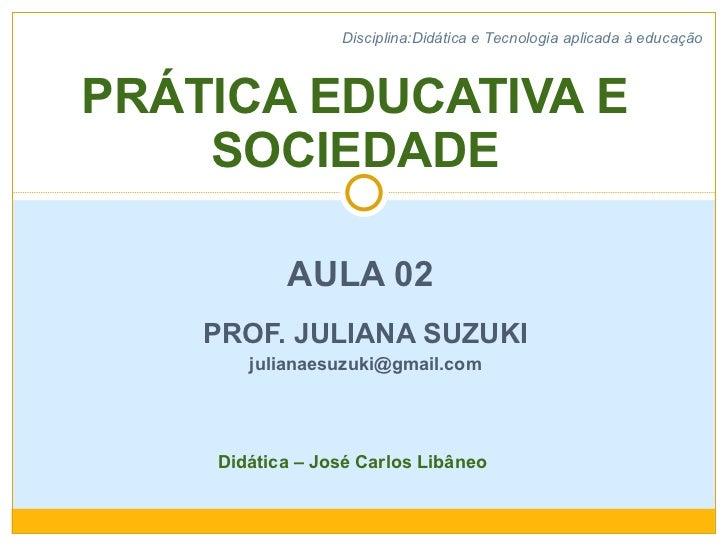 AULA 02  PROF. JULIANA SUZUKI [email_address] PRÁTICA EDUCATIVA E SOCIEDADE Disciplina:Didática e Tecnologia aplicada à ed...