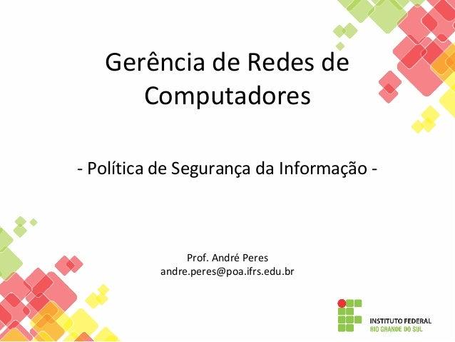 Gerência de Redes de Computadores - Política de Segurança da Informação - Prof. André Peres andre.peres@poa.ifrs.edu.br