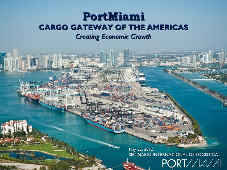 PortMiamiCARGO GATEWAY OF THE AMERICAS       Creating Economic Growth                  May 22, 2012                  SEMIN...