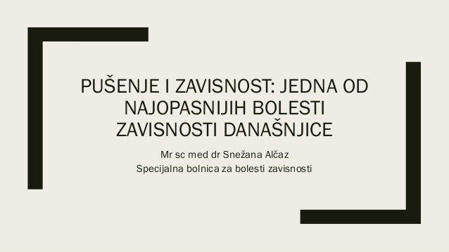 PUŠENJE I ZAVISNOST: JEDNA OD NAJOPASNIJIH BOLESTI ZAVISNOSTI DANAŠNJICE Mr sc med dr Snežana Alčaz Specijalna bolnica za ...