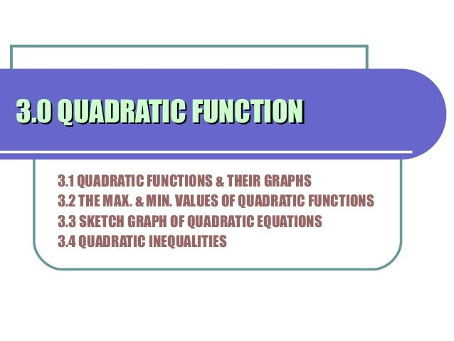 3.0 QUADRATIC FUNCTION3.0 QUADRATIC FUNCTION 3.1 QUADRATIC FUNCTIONS & THEIR GRAPHS 3.2 THE MAX. & MIN. VALUES OF QUADRATI...