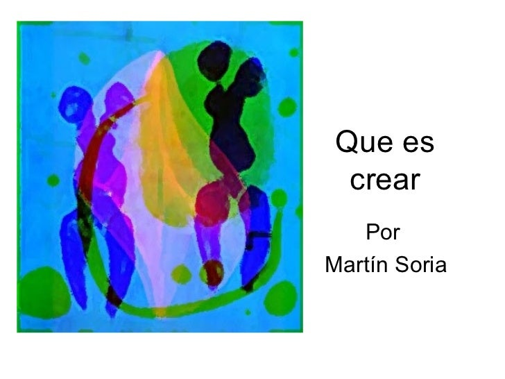 Que es crear Por Martín Soria