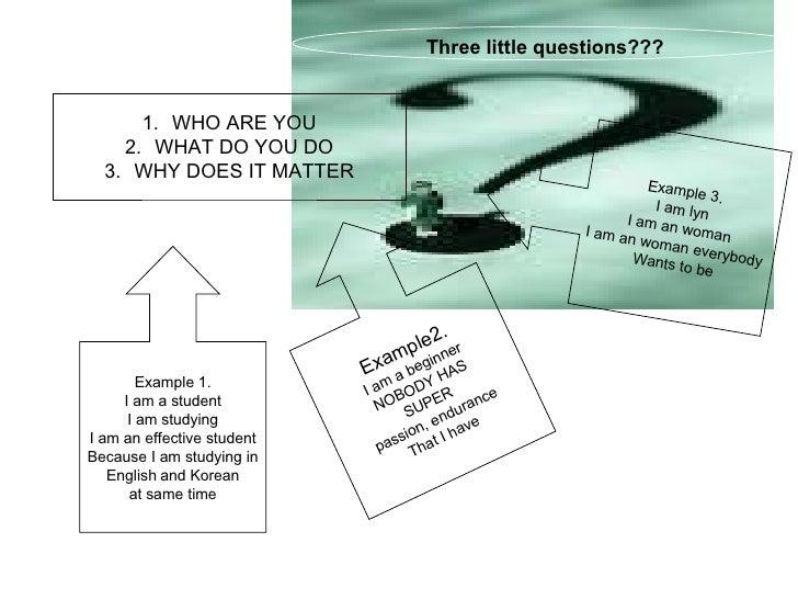<ul><li>WHO ARE YOU </li></ul><ul><li>WHAT DO YOU DO </li></ul><ul><li>WHY DOES IT MATTER </li></ul>Three little questions...