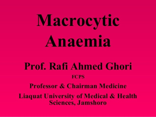 MacrocyticAnaemiaProf. Rafi Ahmed GhoriFCPSProfessor & Chairman MedicineLiaquat University of Medical & HealthSciences, Ja...