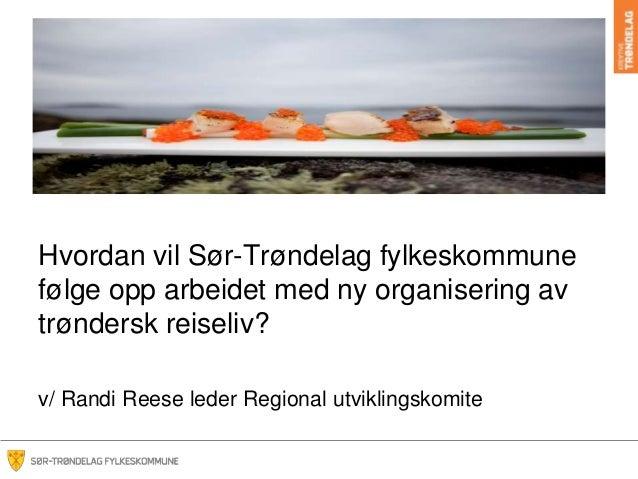 Hvordan vil Sør-Trøndelag fylkeskommunefølge opp arbeidet med ny organisering avtrøndersk reiseliv?v/ Randi Reese leder Re...