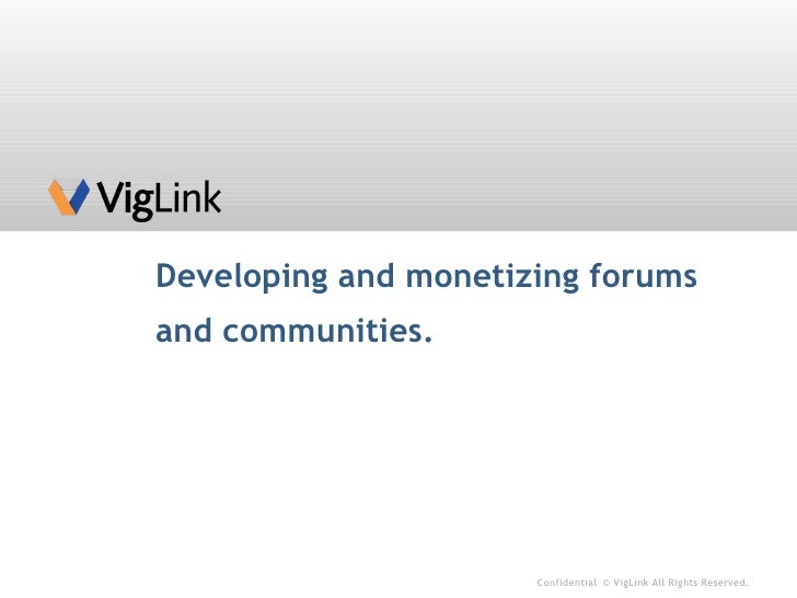 Developing and monetizing forums and communities. Confidential © VigLink All Rights Reserved.
