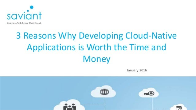 January 2016 3 Reasons Why Developing Cloud-Native Applications is Worth the Time and Money