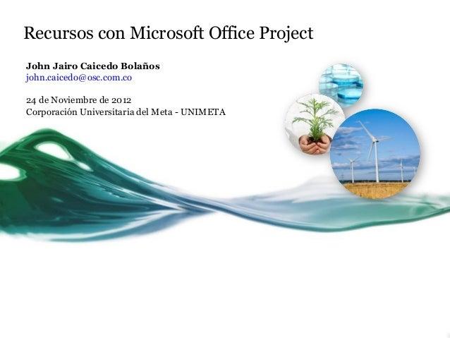 Recursos con Microsoft Office ProjectJohn Jairo Caicedo Bolañosjohn.caicedo@osc.com.co24 de Noviembre de 2012Corporación U...