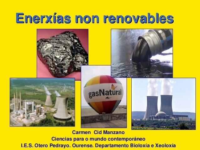 EnerxEnerxííasas non renovablesnon renovablesCarmen Cid ManzanoCiencias para o mundo contemporáneoI.E.S. Otero Pedrayo. Ou...