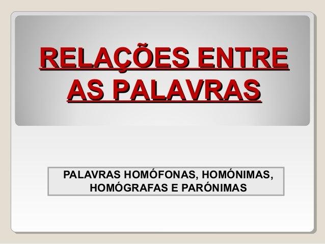 PALAVRAS HOMÓFONAS, HOMÓNIMAS, HOMÓGRAFAS E PARÓNIMAS RELAÇÕES ENTRERELAÇÕES ENTRE AS PALAVRASAS PALAVRAS