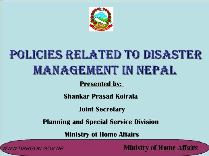 Policies Related to Disaster Management in Nepal Presented by:  Shankar Prasad Koirala  Joint Secretary Planning and Speci...
