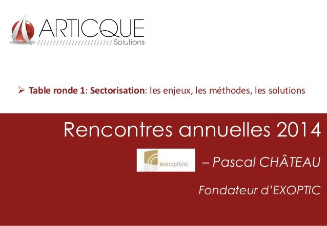  Table ronde 1: Sectorisation: les enjeux, les méthodes, les solutions  Rencontres annuelles 2014 – Pascal CHÂTEAU Fondat...