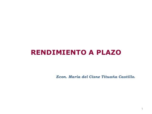 RENDIMIENTO A PLAZO     Econ. María del Cisne Tituaña Castillo.                                               1