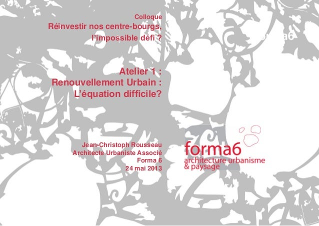 Réinvestir nos centre-bourgs, l'impossible défi ? / Atelier 1 : Renouvellement Urbain , l'équation difficile ? / Colloque ...