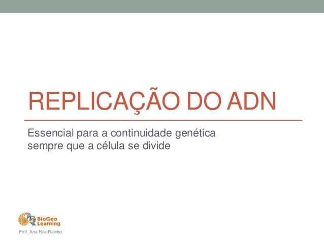 REPLICAÇÃO DO ADN  Essencial para a continuidade genética  sempre que a célula se divide  Prof. Ana Rita Rainho