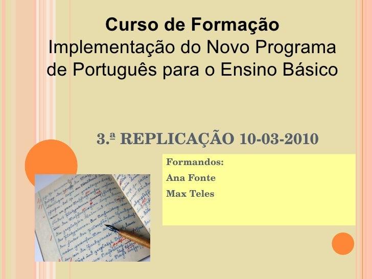 3.ª REPLICAÇÃO 10-03-2010 Formandos:  Ana Fonte Max Teles Curso de Formação Implementação do Novo Programa de Português pa...