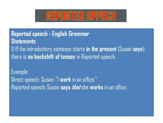 Reported speech - English GrammarStatements1) If the introductory sentence starts in the present (Susan says),there is no ...