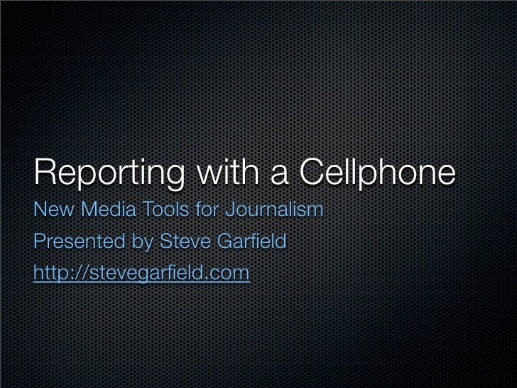 Reporting with a Cellphone New Media Tools for Journalism Presented by Steve Garfield http://stevegarfield.com