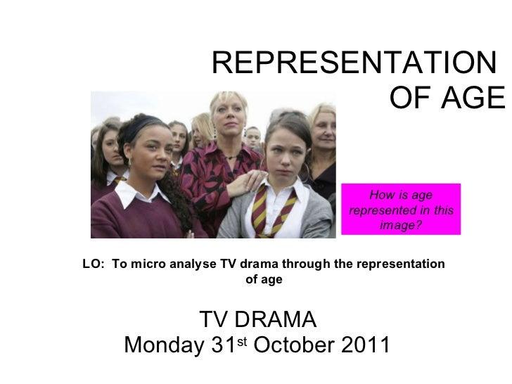 REPRESENTATION  OF AGE TV DRAMA Monday 31 st  October 2011 LO:  To micro analyse TV drama through the representation of ag...
