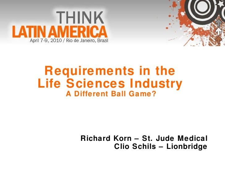 Requirements in the  Life Sciences Industry  A Different Ball Game?  Richard Korn – St. Jude Medical Clio Schils – Lionbri...