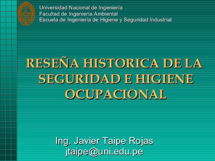 RESEÑA HISTORICA DE LA  SEGURIDAD E HIGIENE OCUPACIONAL Ing. Javier Taipe Rojas [email_address] Universidad Nacional de In...