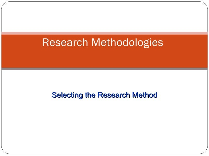 Selecting the Research Method Research Methodologies
