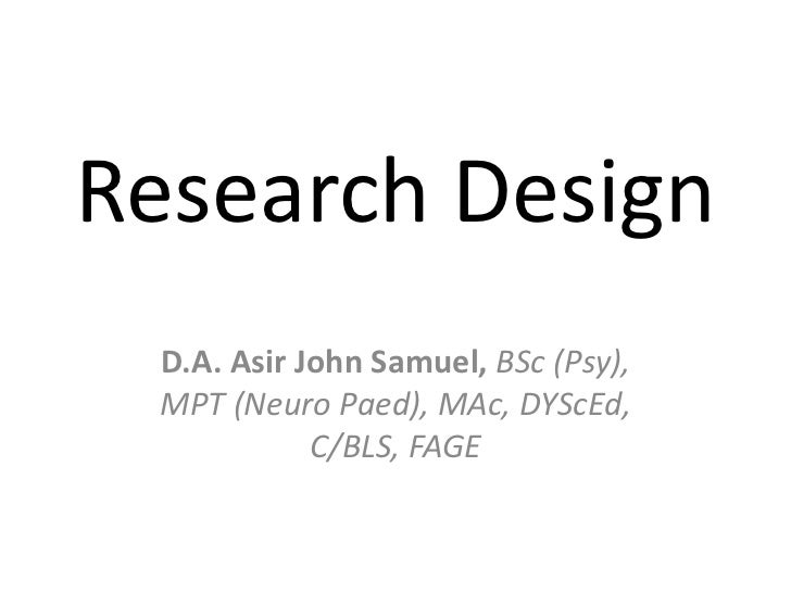 Research Design D.A. Asir John Samuel, BSc (Psy), MPT (Neuro Paed), MAc, DYScEd,            C/BLS, FAGE