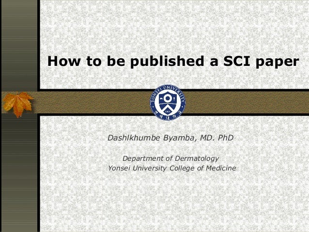 How to be published a SCI paper       Dashlkhumbe Byamba, MD. PhD          Department of Dermatology       Yonsei Universi...