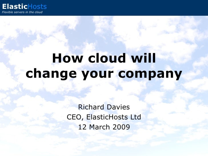 Richard Davies CEO, ElasticHosts Ltd 12 March 2009 How cloud will change your company