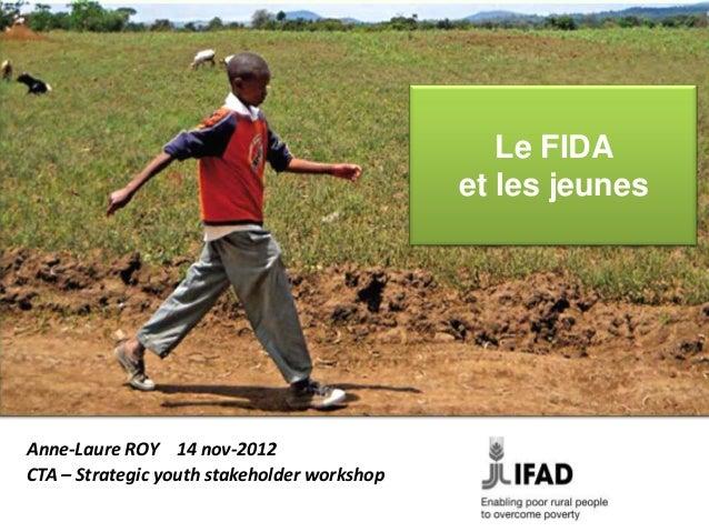Le FIDA                                             et les jeunesAnne-Laure ROY 14 nov-2012CTA – Strategic youth stakehold...