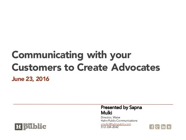 June 23, 2016 Communicating with your Customers to Create Advocates Presented by Sapna Mulki Director, Water Hahn Public C...