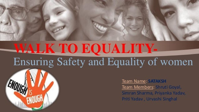 WALK TO EQUALITY- Ensuring Safety and Equality of women Team Name: SATAKSH Team Members: Shruti Goyal, Simran Sharma, Priy...