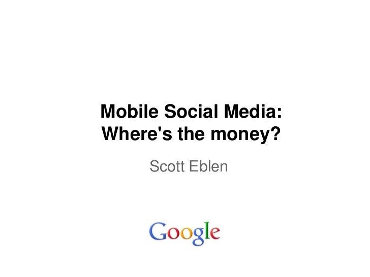 Mobile Social Media:Wheres the money?     Scott Eblen
