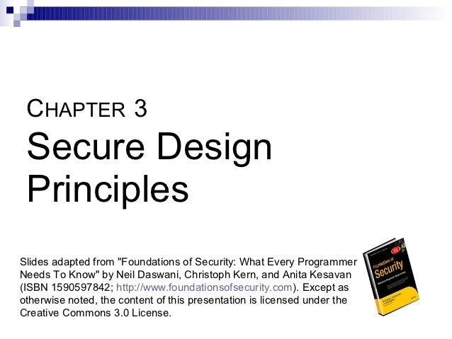 "CHAPTER 3 Secure Design PrinciplesSlides adapted from ""Foundations of Security: What Every ProgrammerNeeds To Know"" by Nei..."