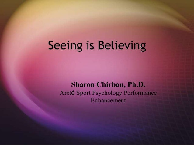 Seeing is Believing Sharon Chirban, Ph.D. Areté Sport Psychology Performance Enhancement